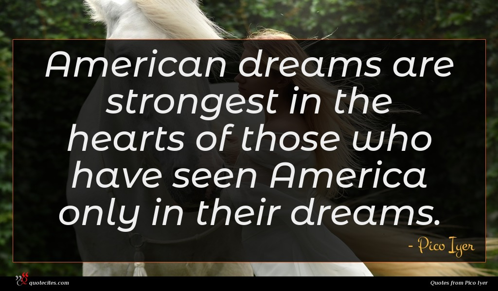 American dreams are strongest in the hearts of those who have seen America only in their dreams.