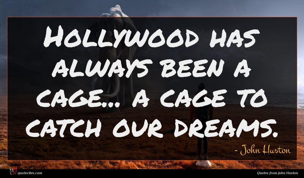 Hollywood has always been a cage... a cage to catch our dreams.