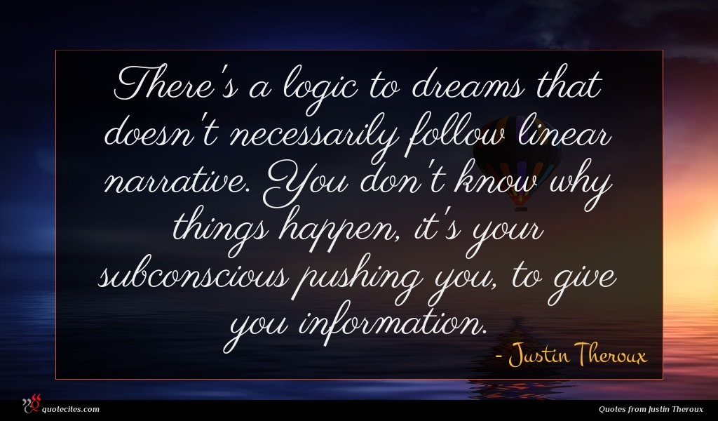 There's a logic to dreams that doesn't necessarily follow linear narrative. You don't know why things happen, it's your subconscious pushing you, to give you information.