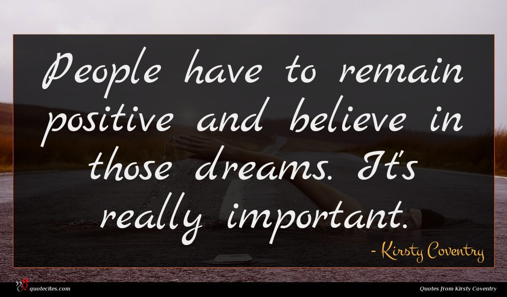 People have to remain positive and believe in those dreams. It's really important.