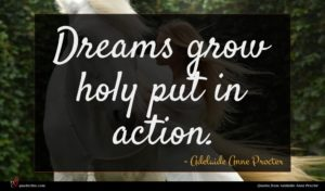 Adelaide Anne Procter quote : Dreams grow holy put ...
