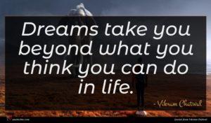 Vikram Chatwal quote : Dreams take you beyond ...