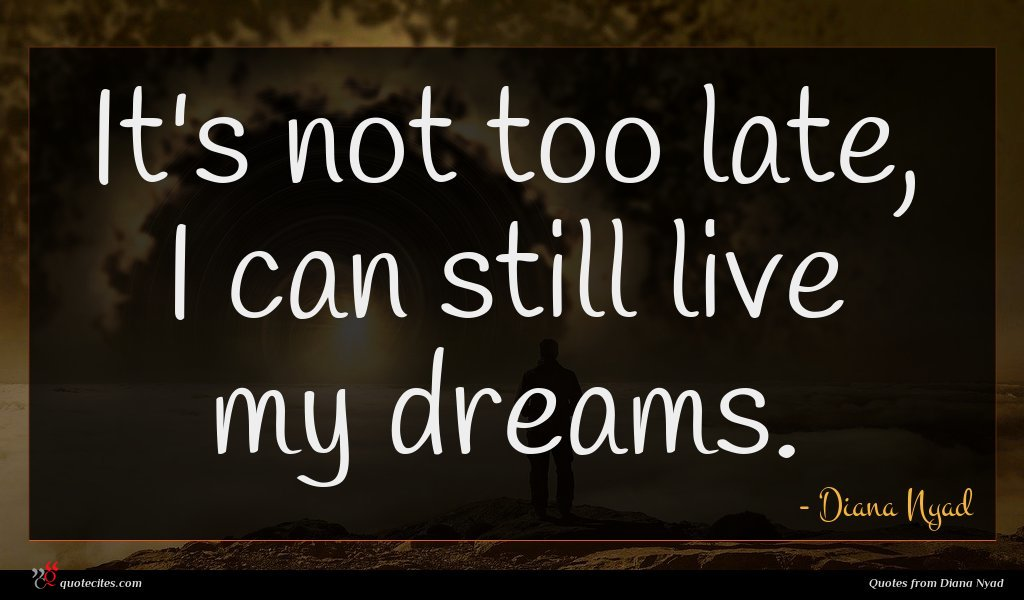 It's not too late, I can still live my dreams.
