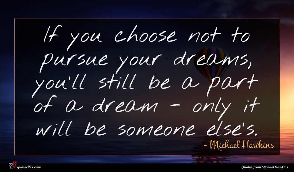 If you choose not to pursue your dreams, you'll still be a part of a dream - only it will be someone else's.