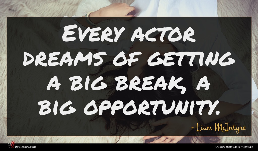 Every actor dreams of getting a big break, a big opportunity.