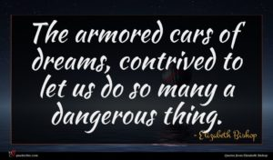 Elizabeth Bishop quote : The armored cars of ...