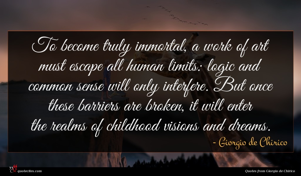 To become truly immortal, a work of art must escape all human limits: logic and common sense will only interfere. But once these barriers are broken, it will enter the realms of childhood visions and dreams.