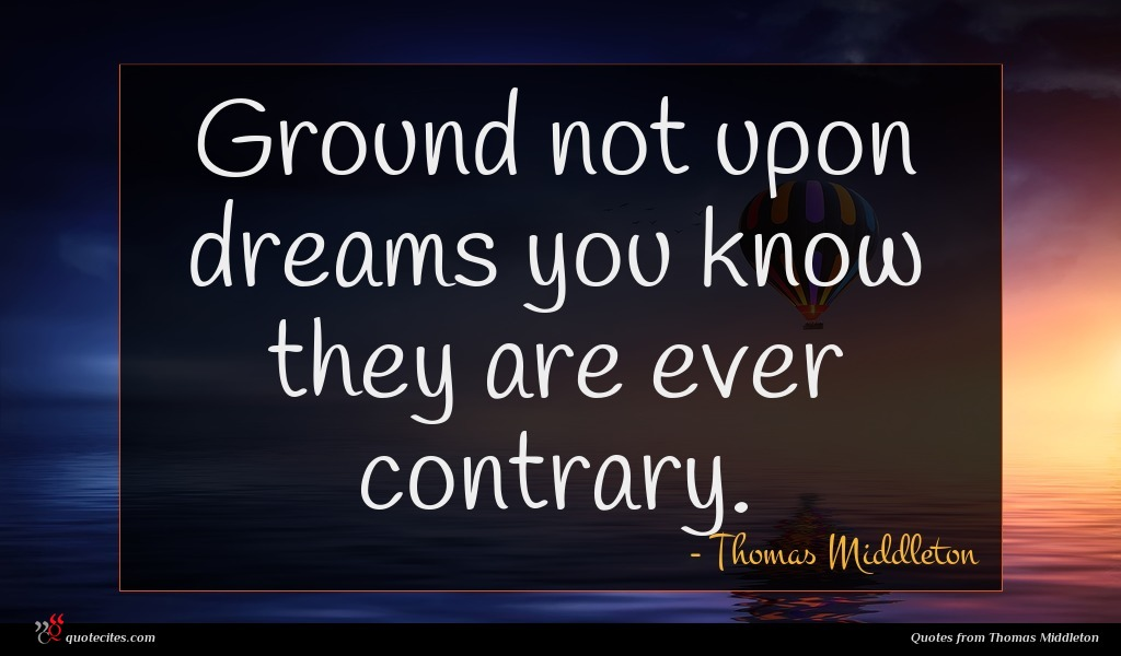 Ground not upon dreams you know they are ever contrary.