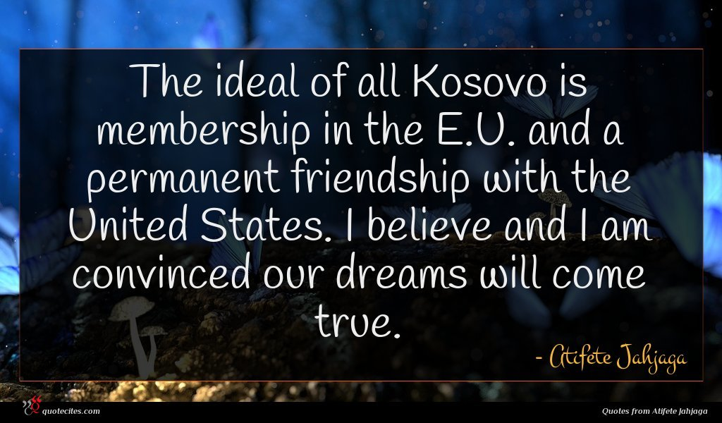 The ideal of all Kosovo is membership in the E.U. and a permanent friendship with the United States. I believe and I am convinced our dreams will come true.