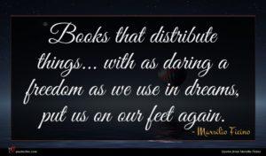Marsilio Ficino quote : Books that distribute things ...