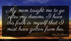 Amy Jo Johnson quote : My mom taught me ...