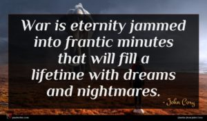 John Cory quote : War is eternity jammed ...