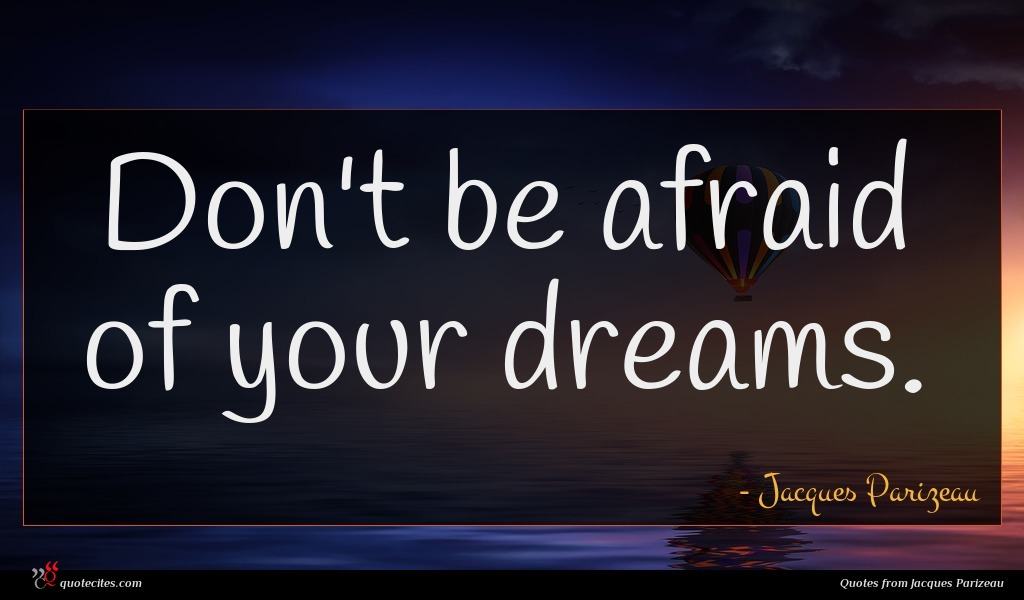 Don't be afraid of your dreams.