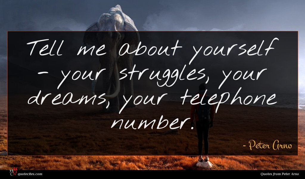 Tell me about yourself - your struggles, your dreams, your telephone number.