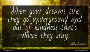 Libby Houston quote : When your dreams tire ...