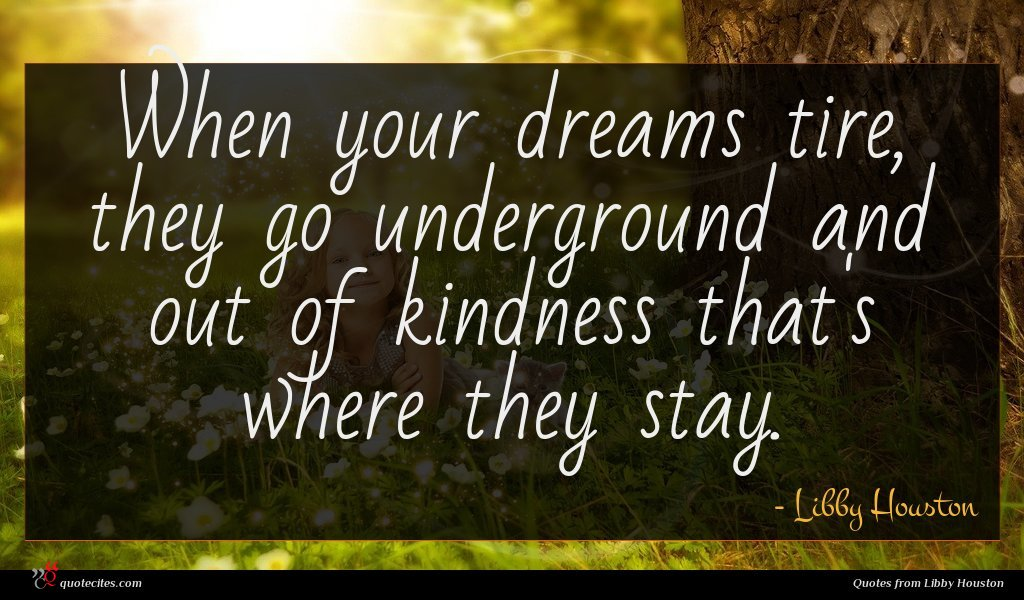 When your dreams tire, they go underground and out of kindness that's where they stay.