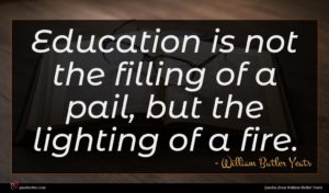 William Butler Yeats quote : Education is not the ...