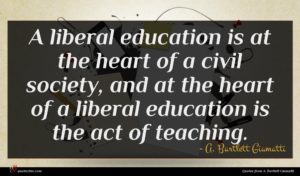 A. Bartlett Giamatti quote : A liberal education is ...