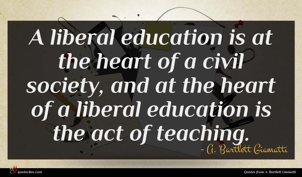 A liberal education is at the heart of a civil society, and at the heart of a liberal education is the act of teaching.