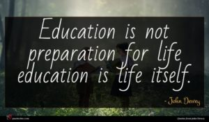 John Dewey quote : Education is not preparation ...