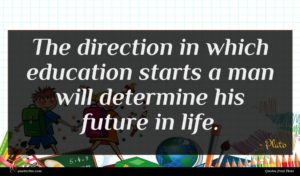 Plato quote : The direction in which ...