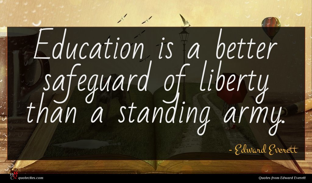 Education is a better safeguard of liberty than a standing army.