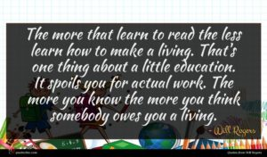 Will Rogers quote : The more that learn ...