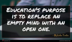Malcolm Forbes quote : Education's purpose is to ...