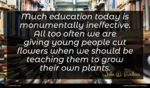 John W. Gardner quote : Much education today is ...