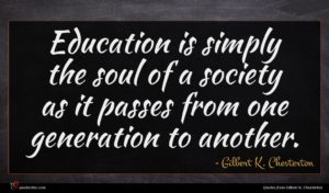 Gilbert K. Chesterton quote : Education is simply the ...