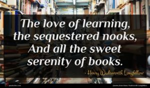 Henry Wadsworth Longfellow quote : The love of learning ...