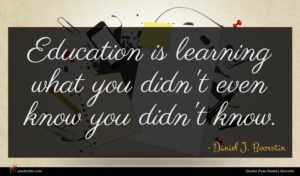Daniel J. Boorstin quote : Education is learning what ...