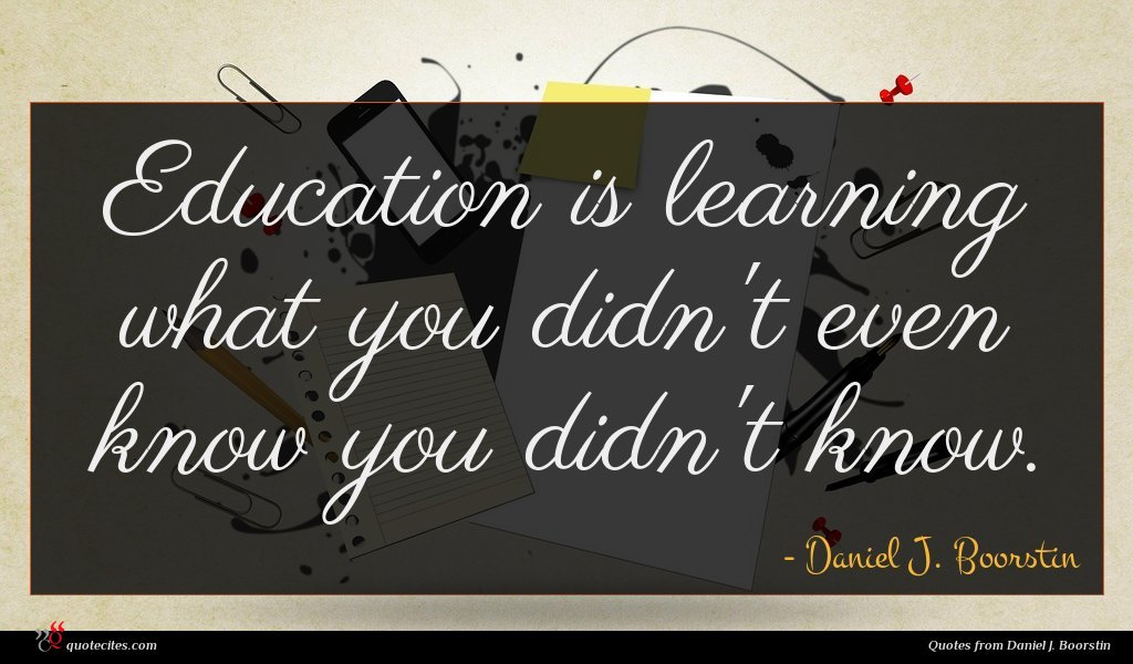 Education is learning what you didn't even know you didn't know.