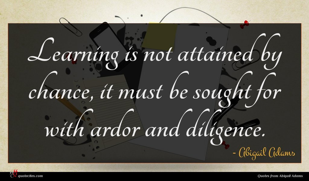 Learning is not attained by chance, it must be sought for with ardor and diligence.