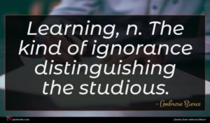 Ambrose Bierce quote : Learning n The kind ...
