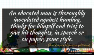 Alan Simpson (American politician) quote : An educated man is ...
