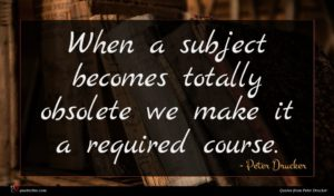 Peter Drucker quote : When a subject becomes ...