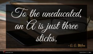 A. A. Milne quote : To the uneducated an ...