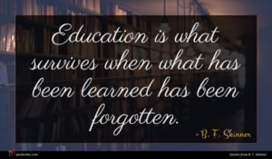 B. F. Skinner quote : Education is what survives ...
