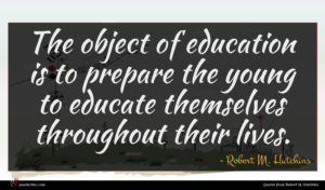 Robert M. Hutchins quote : The object of education ...