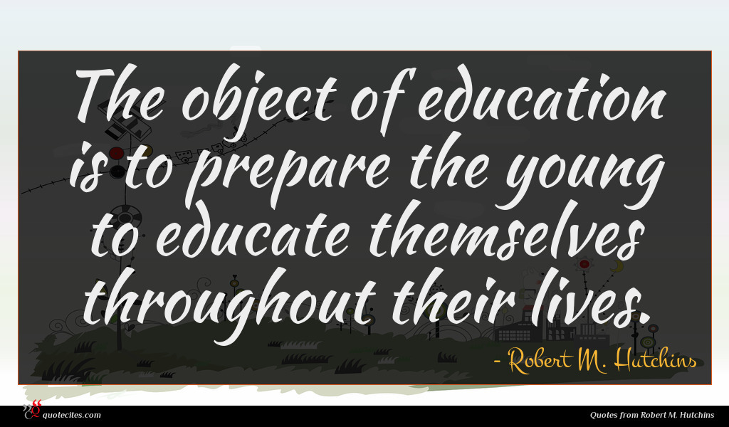 The object of education is to prepare the young to educate themselves throughout their lives.