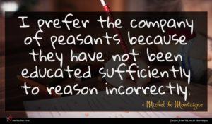 Michel de Montaigne quote : I prefer the company ...