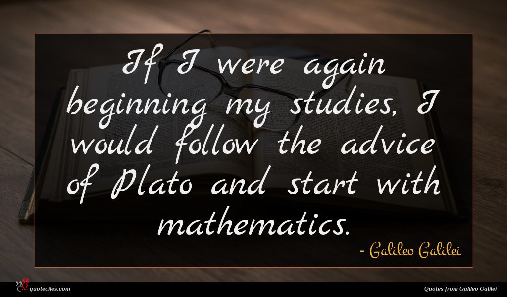 If I were again beginning my studies, I would follow the advice of Plato and start with mathematics.