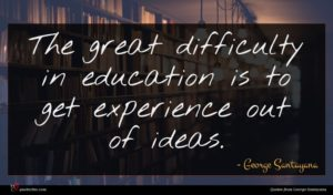 George Santayana quote : The great difficulty in ...