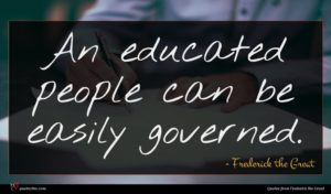 Frederick the Great quote : An educated people can ...