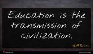 Will Durant quote : Education is the transmission ...