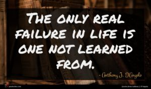 Anthony J. D'Angelo quote : The only real failure ...