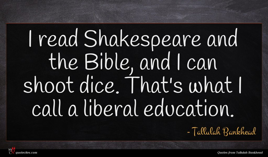 I read Shakespeare and the Bible, and I can shoot dice. That's what I call a liberal education.