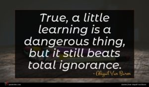 Abigail Van Buren quote : True a little learning ...