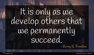 Harvey S. Firestone quote : It is only as ...
